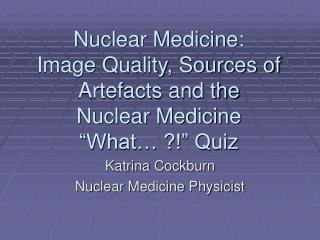 "Nuclear Medicine:  Image Quality, Sources of Artefacts and the  Nuclear Medicine ""What… ?!"" Quiz"