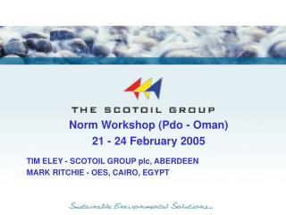 Norm Workshop (Pdo - Oman) 21 - 24 February 2005 TIM ELEY - SCOTOIL GROUP plc, ABERDEEN
