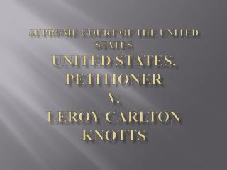 Supreme Court of the United States UNITED STATES, Petitioner v. Leroy Carlton KNOTTS