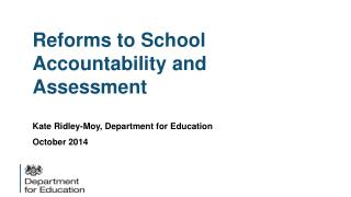 Reforms to School Accountability and Assessment Kate Ridley-Moy, Department for Education