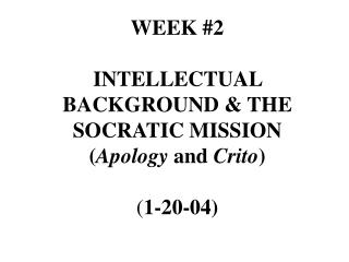 WEEK 2  INTELLECTUAL BACKGROUND  THE SOCRATIC MISSION Apology and Crito  1-20-04