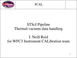 STScI Pipeline Thermal-vacuum data handling I. Neill Reid  for WFC3 Instrument CALibration team