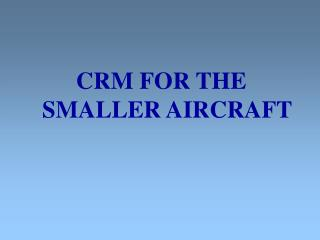 CRM FOR THE SMALLER AIRCRAFT