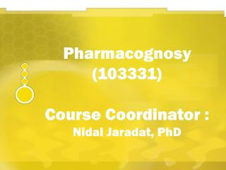 Pharmacognosy (103331)  Course Coordinator :  Nidal Jaradat, PhD