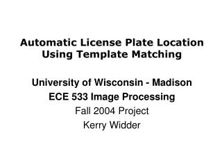 Automatic License Plate Location Using Template Matching  University of Wisconsin - Madison ECE 533 Image Processing Fal