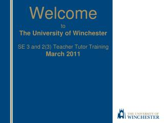 Welcome to The University of Winchester SE 3 and 2(3) Teacher Tutor Training March 2011