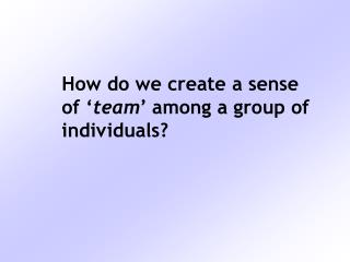 How do we create a sense  of ' team ' among a group of  individuals?