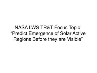 "NASA LWS TR&T Focus Topic: ""Predict  Emergence of Solar Active Regions Before they are Visible"""