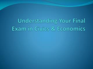 Understanding Your Final Exam in Civics  &  Economics