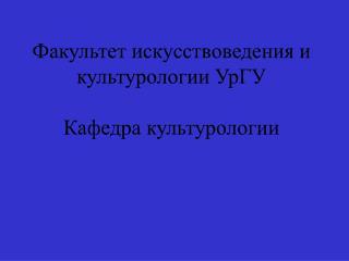 Факультет искусствоведения и культурологии УрГУ Кафедра культурологии