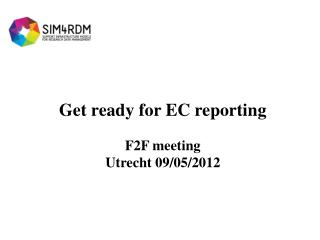 Get ready for EC reporting F2F meeting  Utrecht 09/05/2012