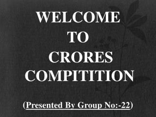 WELCOME TO CRORES COMPITITION ( Presented By Group No:-22 )