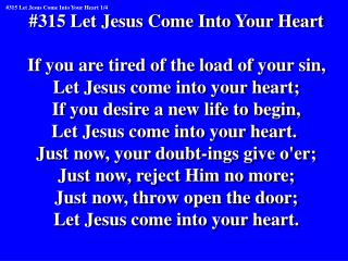 #315 Let Jesus Come Into Your Heart If you are tired of the load of your sin,