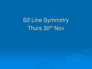 S2 Line Symmetry Thurs 30 th  Nov