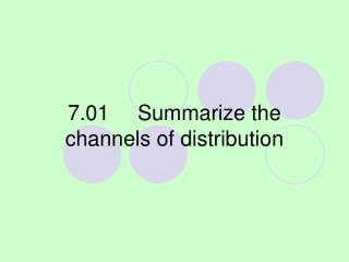 7.01Summarize the channels of distribution