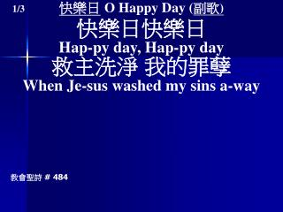 快樂日 O Happy Day ( 副歌 ) 快樂日快樂日 Hap-py day, Hap-py day 救主洗淨 我的罪孽 When Je-sus washed my sins a-way