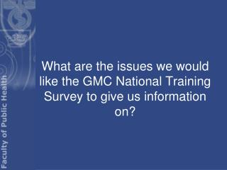 What are the issues we would like the GMC National Training Survey to give us information on?