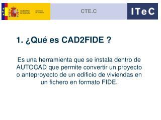 1. ¿Qué es CAD2FIDE ?