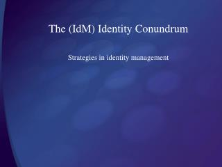 The (IdM) Identity Conundrum Strategies in identity management