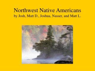 Northwest Native Americans by Josh, Matt D., Joshua, Nasser, and Matt L.