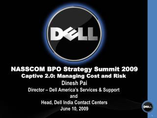 NASSCOM BPO Strategy Summit 2009 Captive 2.0: Managing Cost and Risk Dinesh Pai