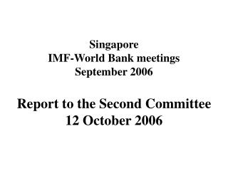 Singapore  IMF-World Bank meetings  September 2006 Report to the Second Committee  12 October 2006