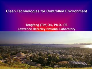 Clean Technologies for Controlled Environment Tengfang (Tim) Xu, Ph.D., PE Lawrence Berkeley National Laboratory