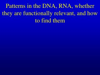 Patterns in the DNA, RNA, whether they are functionally relevant, and how to find them