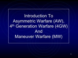 Introduction To Asymmetric Warfare (AW), 4 th  Generation Warfare (4GW) And  Maneuver Warfare (MW)