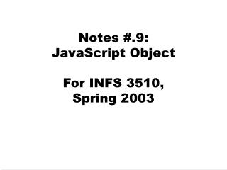 Notes #.9:  JavaScript Object  For INFS 3510,  Spring 2003