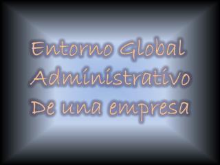 Entorno Global Administrativo De una empresa