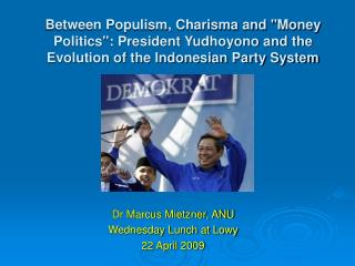 "Between Populism, Charisma and ""Money Politics"": President Yudhoyono and the Evolution of the Indonesian Party"