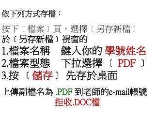 依下列方式存檔 : 按下 ﹝ 檔案 ﹞ 頁 , 選擇 ﹝ 另存新檔 ﹞ 於 ﹝ 另 存新 檔 ﹞ 視窗的 檔案名稱 鍵入你的 學號姓名 檔案型態 下拉選擇 ﹝ PDF ﹞