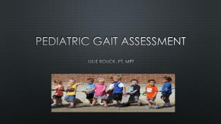 Pediatric Gait assessment Julie  Bouck , PT, MPT