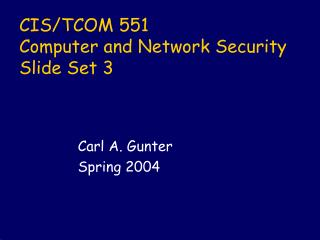 CIS/TCOM 551 Computer and Network Security Slide Set 3