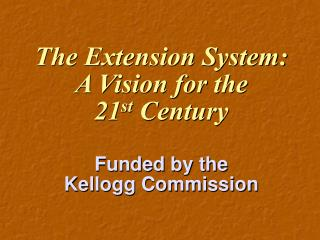 The Extension System: A Vision for the  21 st  Century Funded by the Kellogg Commission