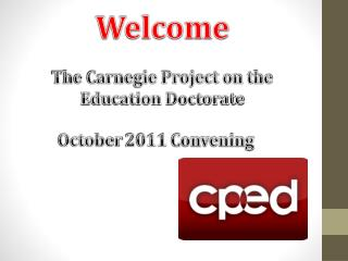 Welcome The Carnegie Project on the Education Doctorate October 2011 Convening