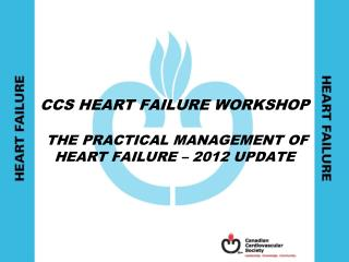 CCS HEART FAILURE WORKSHOP  THE PRACTICAL MANAGEMENT OF  HEART FAILURE – 2012 UPDATE