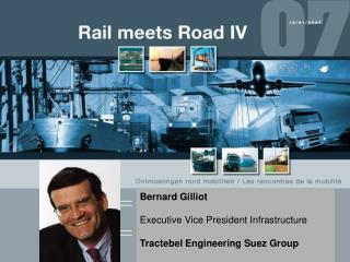 Bernard Gilliot Executive Vice President Infrastructure Tractebel Engineering Suez Group