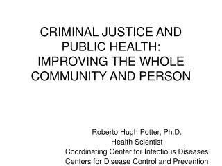 CRIMINAL JUSTICE AND PUBLIC HEALTH:   IMPROVING THE WHOLE COMMUNITY AND PERSON