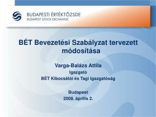 BÉT Bevezetési Szabályzat tervezett módosítása Varga-Balázs Attila Igazgató