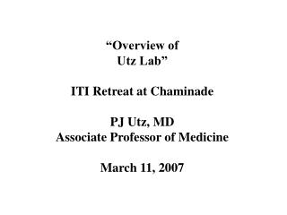 Overview of  Utz Lab   ITI Retreat at Chaminade  PJ Utz, MD Associate Professor of Medicine  March 11, 2007