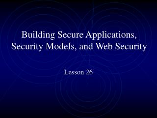 Building Secure Applications, Security Models, and Web Security
