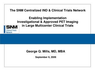 The SNM Centralized IND  Clinical Trials Network   Enabling Implementation  Investigational  Approved PET Imaging  in La