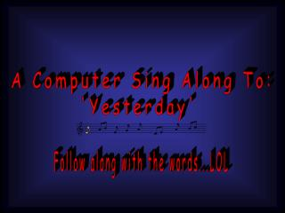 A Computer Sing Along To: 'Yesterday'