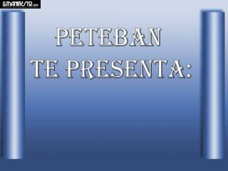 Peteban  te PRESENTA: