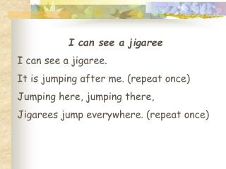 I can see a jigaree I can see a jigaree. It is jumping after me. (repeat once)