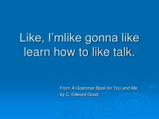 Like, I'mlike gonna like learn how to like talk.