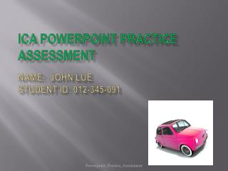 ICA PowerPoint Practice Assessment Name:  John  lue Student ID: 012-345-091