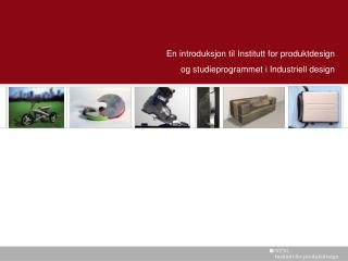 En introduksjon til Institutt for produktdesign  og studieprogrammet i Industriell design